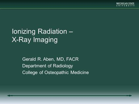 Ionizing Radiation – X-Ray Imaging Gerald R. Aben, MD, FACR Department of Radiology College of Osteopathic Medicine.