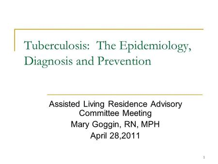 1 Tuberculosis: The Epidemiology, Diagnosis and Prevention Assisted Living Residence Advisory Committee Meeting Mary Goggin, RN, MPH April 28,2011.