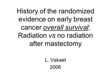 History of the randomized evidence on early breast cancer overall survival: Radiation vs no radiation after mastectomy L. Vakaet 2006.