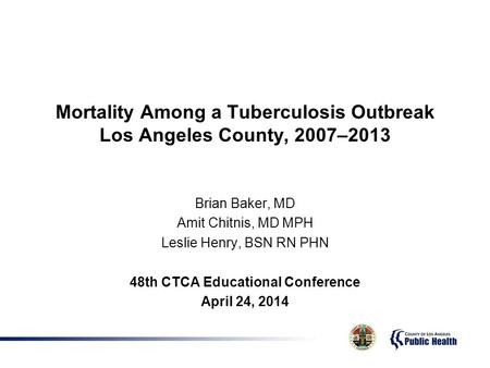 Mortality Among a Tuberculosis Outbreak Los Angeles County, 2007–2013 Brian Baker, MD Amit Chitnis, MD MPH Leslie Henry, BSN RN PHN 48th CTCA Educational.