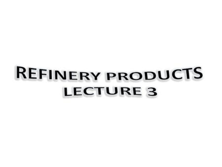 Refinery Products lecture 3