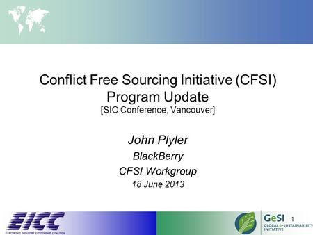 Conflict Free Sourcing Initiative (CFSI) Program Update [SIO Conference, Vancouver] John Plyler BlackBerry CFSI Workgroup 18 June 2013 1.
