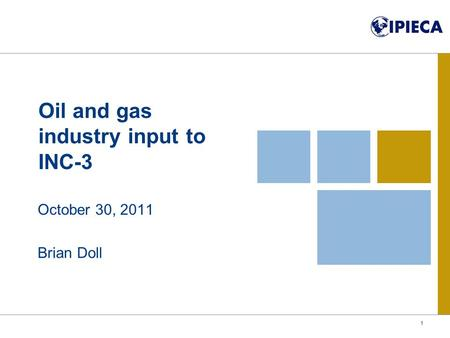Oil and gas industry input to INC-3 October 30, 2011 Brian Doll 1.