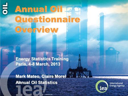 © OECD/IEA 2013 Annual Oil Questionnaire Overview Energy Statistics Training Paris, 4-8 March, 2013 Mark Mateo, Claire Morel Annual Oil Statistics.