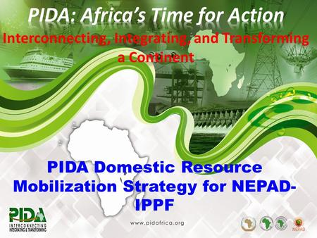 1 PIDA Domestic Resource Mobilization Strategy for NEPAD- IPPF Interconnecting, Integrating, and Transforming a Continent.