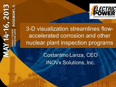 3-D visualization streamlines flow- accelerated corrosion and other nuclear plant inspection programs Costantino Lanza, CEO INOVx Solutions, Inc.