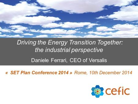Driving the Energy Transition Together: the industrial perspective Daniele Ferrari, CEO of Versalis « SET Plan Conference 2014 » Rome, 10th December 2014.
