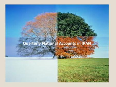 Quarterly National Accounts in IRAN. Objectives of Presentation Quarterly national accounts in Iran Scope and coverage of QNA, Data sources for compiling.