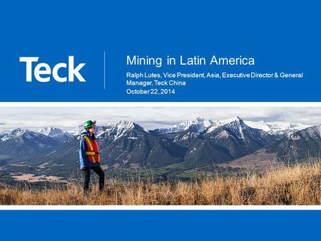 Mining in Latin America Ralph Lutes, Vice President, Asia, Executive Director & General Manager, Teck China October 22, 2014.