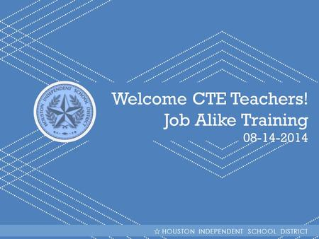 HISD Becoming #GreatAllOver Welcome CTE Teachers! Job Alike Training 08-14-2014 HOUSTON INDEPENDENT SCHOOL DISTRICT.