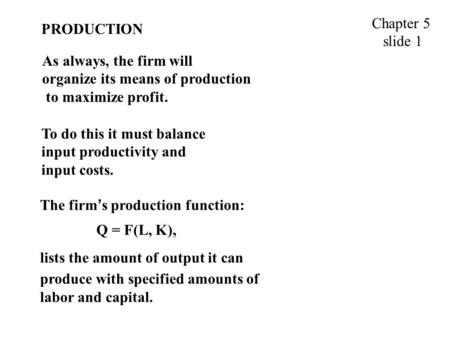 PRODUCTION As always, the firm will organize its means of production to maximize profit. Chapter 5 slide 1 To do this it must balance input productivity.