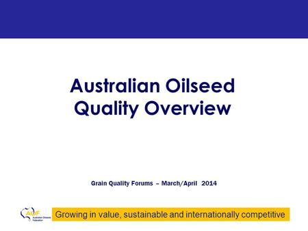 Growing in value, sustainable and internationally competitive Australian Oilseed Quality Overview Grain Quality Forums – March/April 2014.