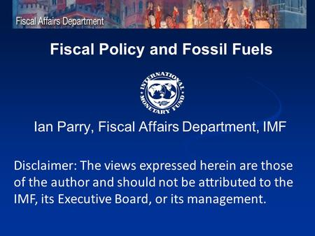 Fiscal Policy and Fossil Fuels Ian Parry, Fiscal Affairs Department, IMF Disclaimer: The views expressed herein are those of the author and should not.