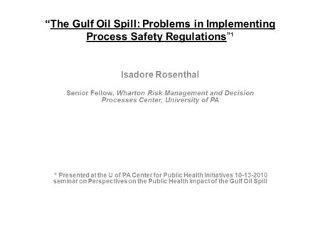 """The Gulf Oil Spill: Problems in Implementing Process Safety Regulations""¹ Isadore Rosenthal Senior Fellow, Wharton Risk Management and Decision Processes."