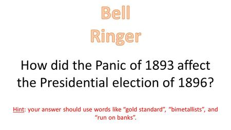 "How did the Panic of 1893 affect the Presidential election of 1896? Hint: your answer should use words like ""gold standard"", ""bimetallists"", and ""run on."