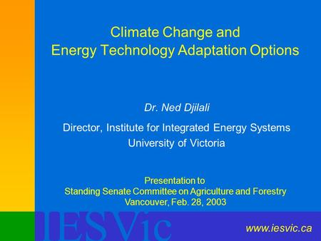 IESVic Climate Change and Energy Technology Adaptation Options Dr. Ned Djilali Director, Institute for Integrated Energy Systems University of Victoria.
