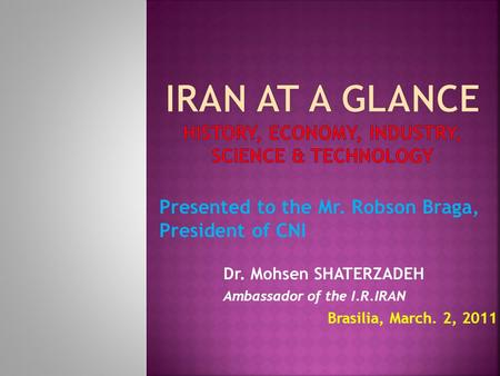 Dr. Mohsen SHATERZADEH Ambassador of the I.R.IRAN Brasilia, March. 2, 2011 Presented to the Mr. Robson Braga, President of CNI.