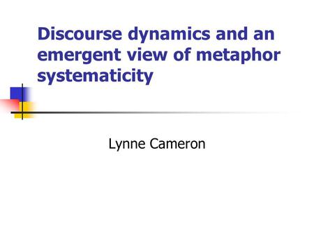 Discourse dynamics and an emergent view of metaphor systematicity Lynne Cameron.