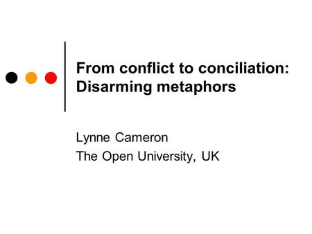 From conflict to conciliation: Disarming metaphors Lynne Cameron The Open University, UK.