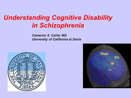 Understanding Cognitive Disability in Schizophrenia Cameron S. Carter MD University of California at Davis.