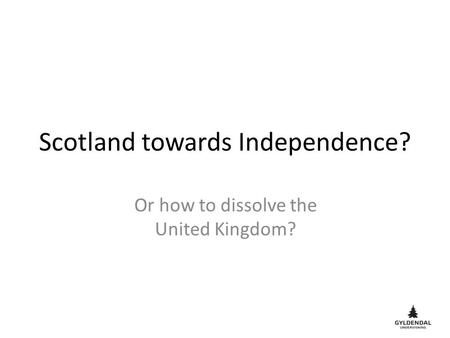 Scotland towards Independence? Or how to dissolve the United Kingdom?