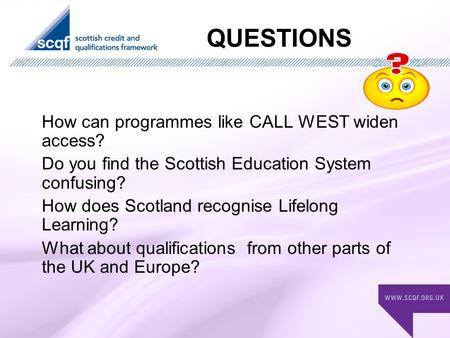 QUESTIONS How can programmes like CALL WEST widen access? Do you find the Scottish Education System confusing? How does Scotland recognise Lifelong Learning?