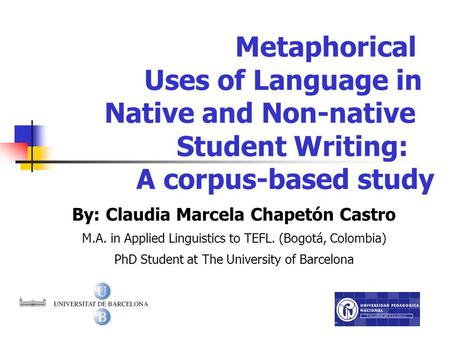 Metaphorical Uses of Language in Native and Non-native Student Writing: A corpus-based study By: Claudia Marcela Chapetón Castro M.A. in Applied Linguistics.