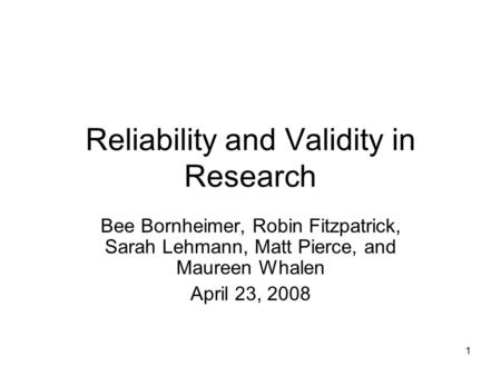 1 Reliability and Validity in Research Bee Bornheimer, Robin Fitzpatrick, Sarah Lehmann, Matt Pierce, and Maureen Whalen April 23, 2008.