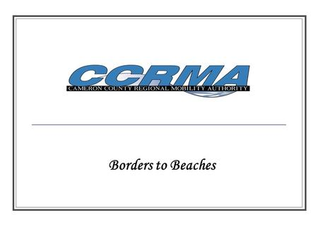 Borders to Beaches. Cameron County RMA ADOPTED: First RMA Meeting – February 25, 2005 By Laws Adopted - April 4, 2005 Procurement Policies – April 14,