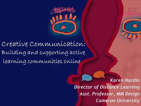Creative Communication: Building and supporting active learning communities online Karen Hardin Director of Distance Learning Asst. Professor, MM Design.