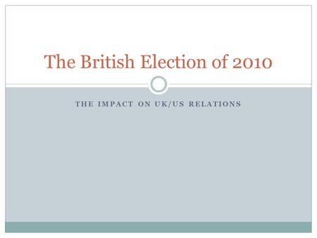THE IMPACT ON UK/US RELATIONS The British Election of 2010.