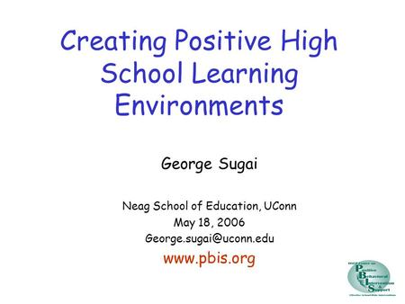Creating Positive High School Learning Environments George Sugai Neag School of Education, UConn May 18, 2006