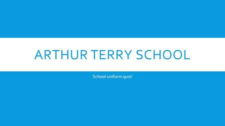 ARTHUR TERRY SCHOOL School uniform quiz!. QUESTION ONE!