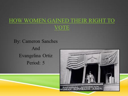 HOW WOMEN GAINED THEIR RIGHT TO VOTE By: Cameron Sanches And Evangelina Ortiz Period: 5.