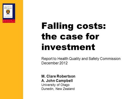 Falling costs: the case for investment Report to Health Quality and Safety Commission December 2012 M. Clare Robertson A. John Campbell University of Otago.