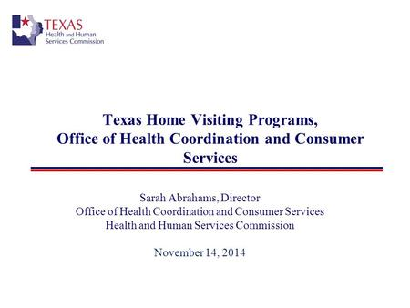 Texas Home Visiting Programs, Office of Health Coordination and Consumer Services Sarah Abrahams, Director Office of Health Coordination and Consumer Services.