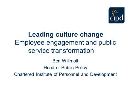 Leading culture change Employee engagement and public service transformation Ben Willmott Head of Public Policy Chartered Institute of Personnel and Development.