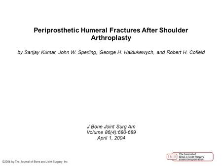 Periprosthetic Humeral Fractures After Shoulder Arthroplasty by Sanjay Kumar, John W. Sperling, George H. Haidukewych, and Robert H. Cofield J Bone Joint.