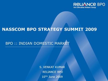 NASSCOM BPO STRATEGY SUMMIT 2009 BPO :: INDIAN DOMESTIC MARKET S. VENKAT KUMAR RELIANCE BPO 10 TH June 2009.