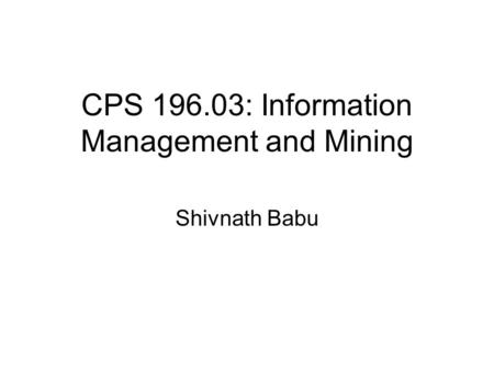 CPS 196.03: Information Management and Mining Shivnath Babu.