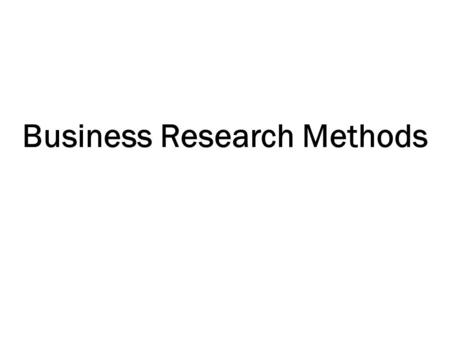 Business Research Methods. Course Title: Business Research Methods Text Book: Research Methodology: A step-By-Step Guide For Beginners by Ranjit Kumar.