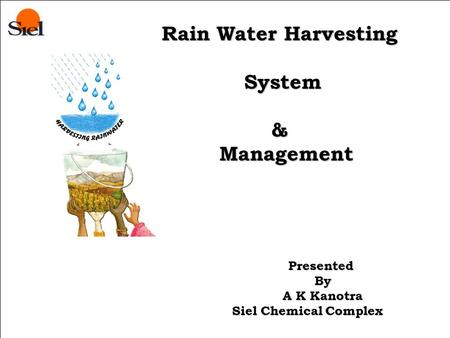 Presented By Rain <strong>Water</strong> Harvesting System & Management System & Management Presented By By A K Kanotra A K Kanotra Siel Chemical Complex Siel Chemical.