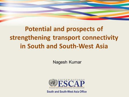 Potential and prospects of strengthening transport connectivity in South and South-West Asia Nagesh Kumar.