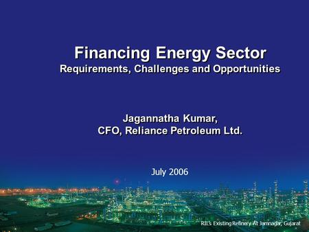 Financing Energy Sector Requirements, Challenges and Opportunities Jagannatha Kumar, CFO, Reliance Petroleum Ltd. Financing Energy Sector Requirements,