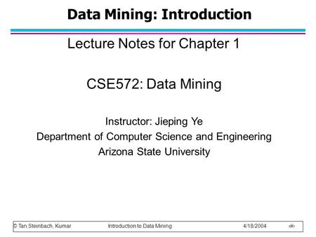 © Tan,Steinbach, Kumar Introduction to Data Mining 4/18/2004 1 Data Mining: Introduction Lecture Notes for Chapter 1 CSE572: Data Mining Instructor: Jieping.