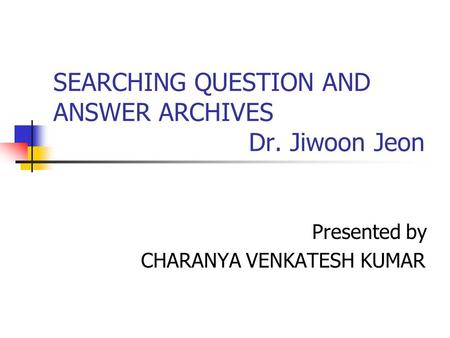 SEARCHING QUESTION AND ANSWER ARCHIVES Dr. Jiwoon Jeon Presented by CHARANYA VENKATESH KUMAR.