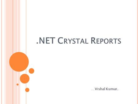 .NET C RYSTAL R EPORTS …Vishal Kumar.. I NTRODUCTION T O C RYSTAL REPORT :- For creating interactive reports that can be integrated into a wide range.