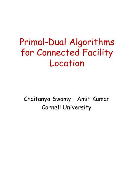Primal-Dual Algorithms for Connected Facility Location Chaitanya SwamyAmit Kumar Cornell University.