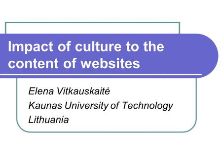 Impact of culture to the content of websites Elena Vitkauskaitė Kaunas University of Technology Lithuania.
