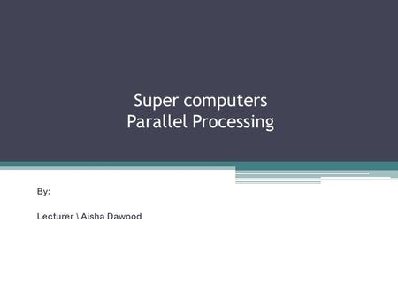 Super computers Parallel Processing By: Lecturer \ Aisha Dawood.